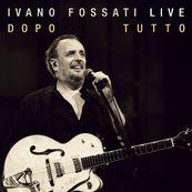 Ivano Fossati - IVANO FOSSATI LIVE: DOPO - TUTTO
